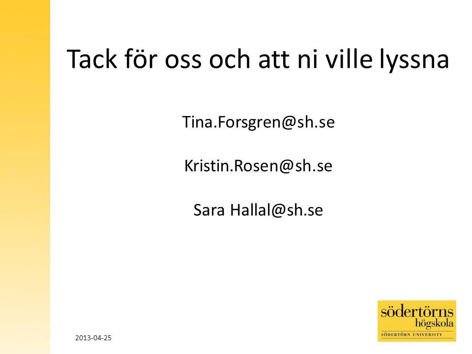 Tack för oss och att ni ville lyssna Tina.Forsgren@sh.se Kristin.Rosen@sh.se Sara Hallal@sh.se 2013-04-25