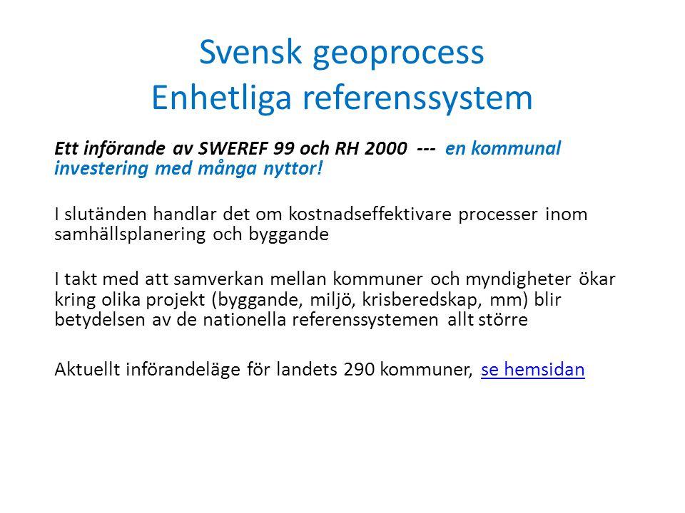 Svensk geoprocess Enhetliga referenssystem Ett införande av SWEREF 99 och RH 2000 --- en kommunal investering med många nyttor! I slutänden handlar de