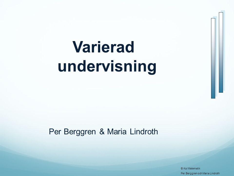 © Kul Matematik Per Berggren och Maria Lindroth Varierad undervisning Per Berggren & Maria Lindroth