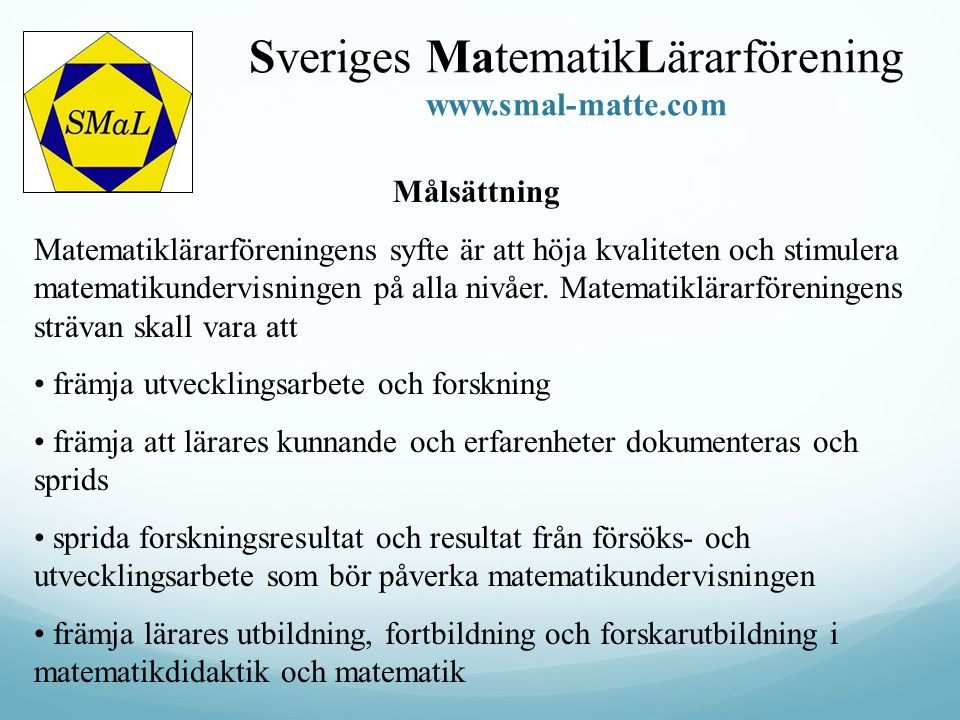 Sveriges MatematikLärarförening www.smal-matte.com Målsättning Matematiklärarföreningens syfte är att höja kvaliteten och stimulera matematikundervisn