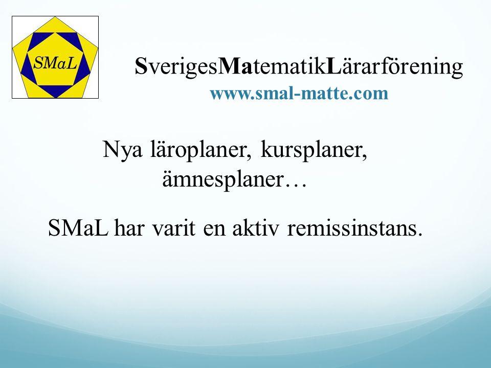 SverigesMatematikLärarförening www.smal-matte.com Nya läroplaner, kursplaner, ämnesplaner… SMaL har varit en aktiv remissinstans.