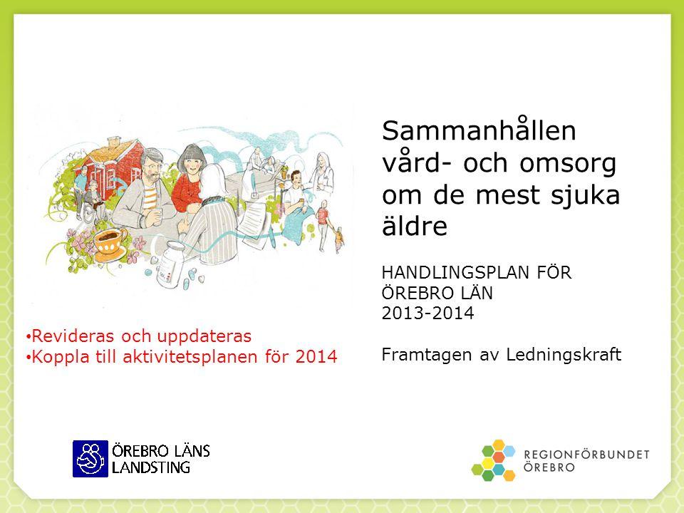 Sammanhållen vård- och omsorg om de mest sjuka äldre HANDLINGSPLAN FÖR ÖREBRO LÄN 2013-2014 Framtagen av Ledningskraft • Revideras och uppdateras • Ko