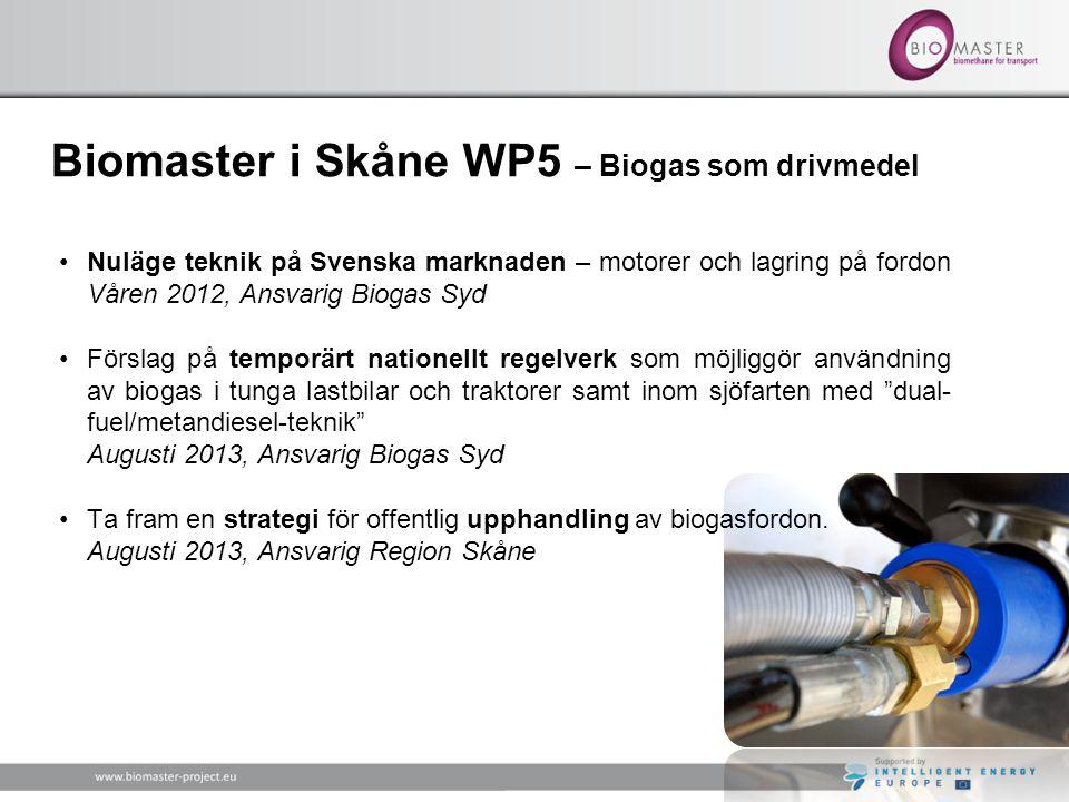 Biomaster i Skåne WP5 – Biogas som drivmedel •Nuläge teknik på Svenska marknaden – motorer och lagring på fordon Våren 2012, Ansvarig Biogas Syd •Förslag på temporärt nationellt regelverk som möjliggör användning av biogas i tunga lastbilar och traktorer samt inom sjöfarten med dual- fuel/metandiesel-teknik Augusti 2013, Ansvarig Biogas Syd •Ta fram en strategi för offentlig upphandling av biogasfordon.