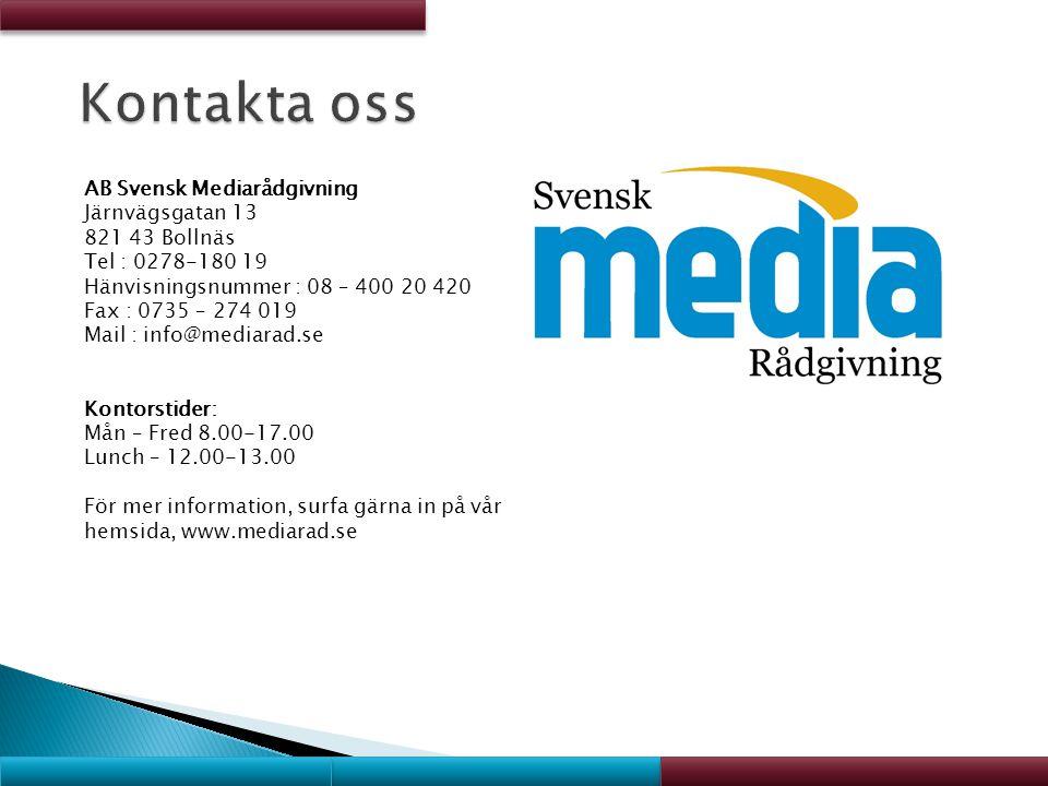 AB Svensk Mediarådgivning Järnvägsgatan 13 821 43 Bollnäs Tel : 0278-180 19 Hänvisningsnummer : 08 – 400 20 420 Fax : 0735 – 274 019 Mail : info@mediarad.se Kontorstider: Mån – Fred 8.00-17.00 Lunch – 12.00-13.00 För mer information, surfa gärna in på vår hemsida, www.mediarad.se