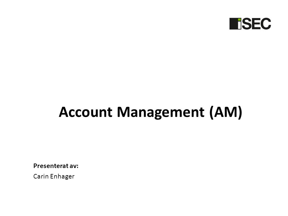 Account Management (AM) Presenterat av: Carin Enhager