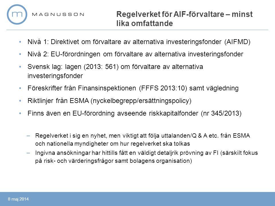 •Nivå 1: Direktivet om förvaltare av alternativa investeringsfonder (AIFMD) •Nivå 2: EU-förordningen om förvaltare av alternativa investeringsfonder •Svensk lag: lagen (2013: 561) om förvaltare av alternativa investeringsfonder •Föreskrifter från Finansinspektionen (FFFS 2013:10) samt vägledning •Riktlinjer från ESMA (nyckelbegrepp/ersättningspolicy) •Finns även en EU-förordning avseende riskkapitalfonder (nr 345/2013) –Regelverket i sig en nyhet, men viktigt att följa uttalanden/Q & A etc.