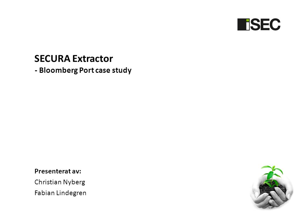 SECURA Extractor Presenterat av: Christian Nyberg Fabian Lindegren - Bloomberg Port case study