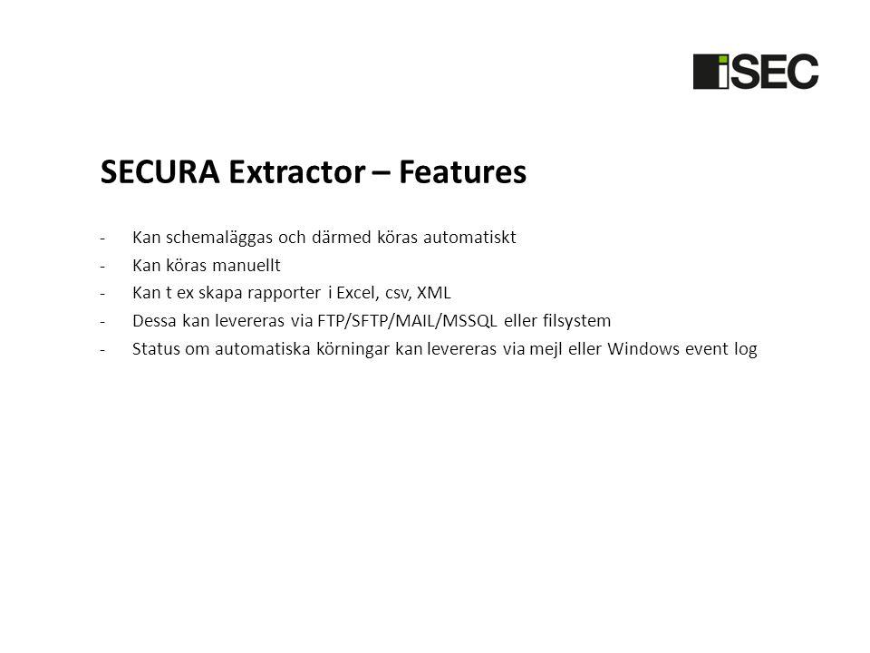 SECURA Extractor – Features -Kan schemaläggas och därmed köras automatiskt -Kan köras manuellt -Kan t ex skapa rapporter i Excel, csv, XML -Dessa kan levereras via FTP/SFTP/MAIL/MSSQL eller filsystem -Status om automatiska körningar kan levereras via mejl eller Windows event log