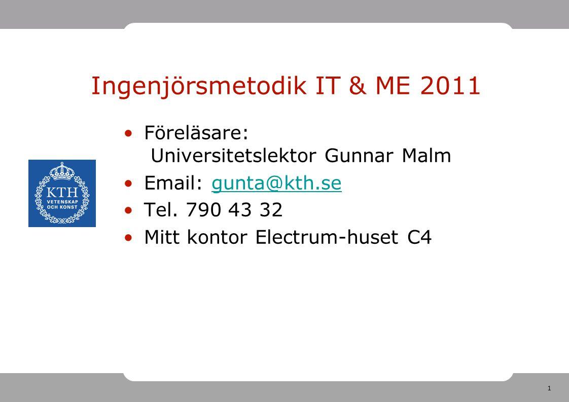 1 Ingenjörsmetodik IT & ME 2011 •Föreläsare: Universitetslektor Gunnar Malm •Email: gunta@kth.segunta@kth.se •Tel. 790 43 32 •Mitt kontor Electrum-hus