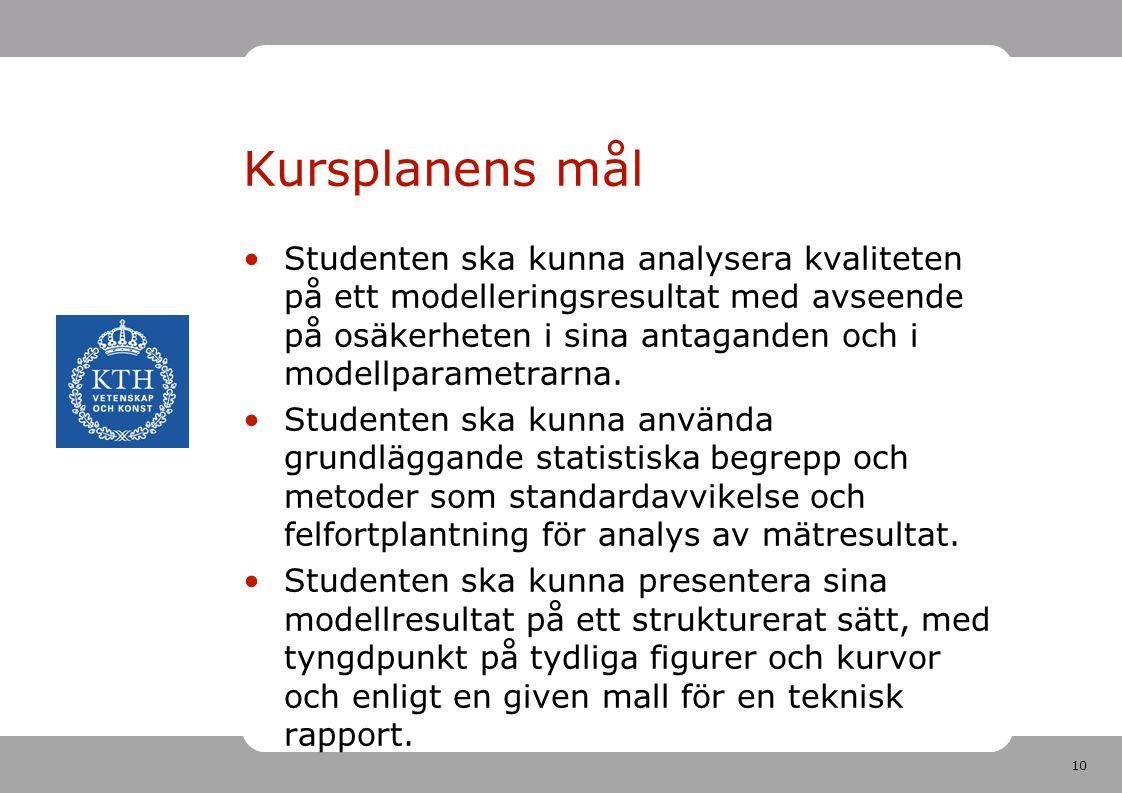 10 Kursplanens mål •Studenten ska kunna analysera kvaliteten på ett modelleringsresultat med avseende på osäkerheten i sina antaganden och i modellpar
