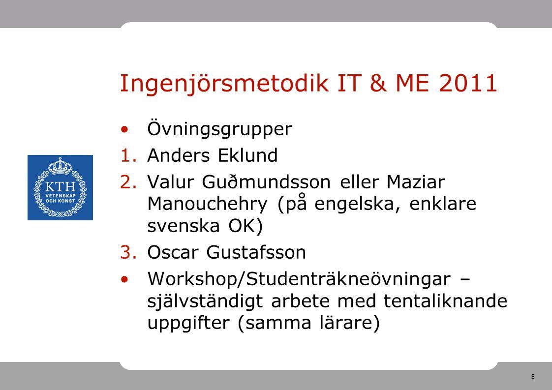 5 Ingenjörsmetodik IT & ME 2011 •Övningsgrupper 1.Anders Eklund 2.Valur Guðmundsson eller Maziar Manouchehry (på engelska, enklare svenska OK) 3.Oscar
