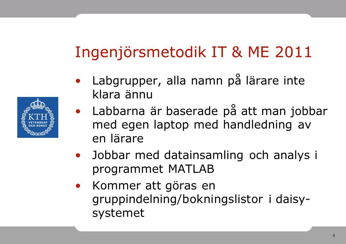 6 Ingenjörsmetodik IT & ME 2011 •Labgrupper, alla namn på lärare inte klara ännu •Labbarna är baserade på att man jobbar med egen laptop med handledni