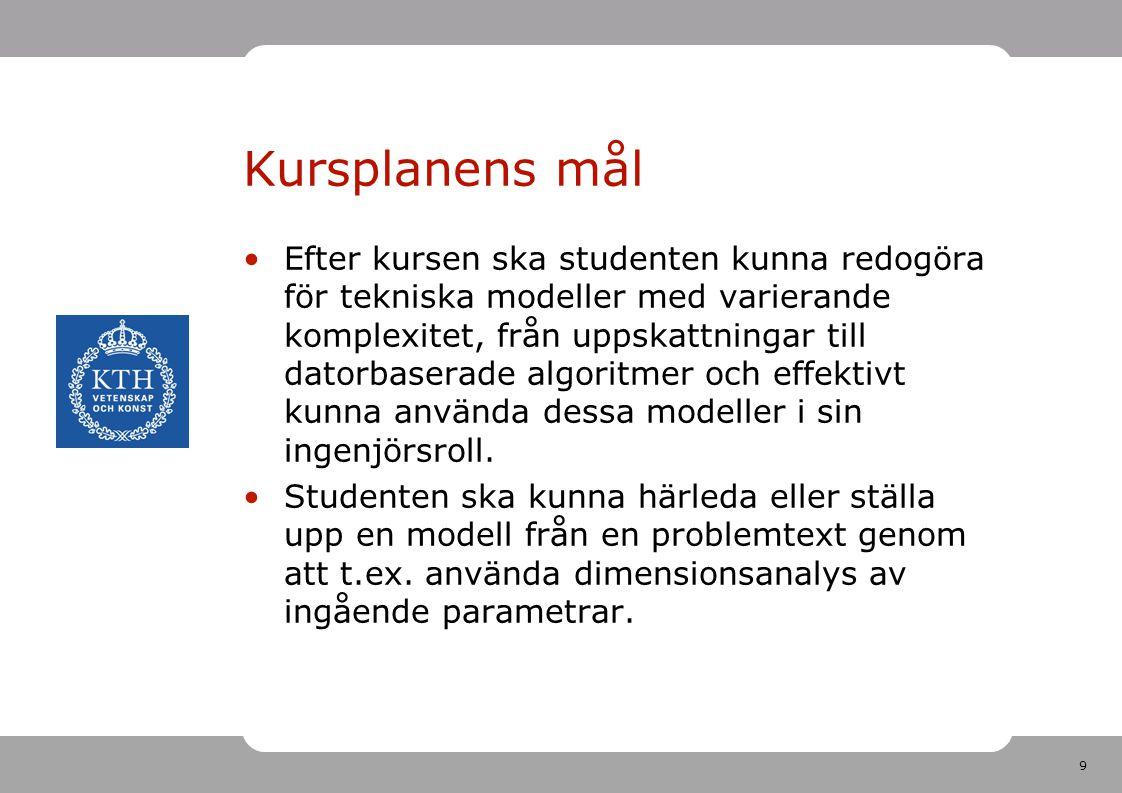 9 Kursplanens mål •Efter kursen ska studenten kunna redogöra för tekniska modeller med varierande komplexitet, från uppskattningar till datorbaserade
