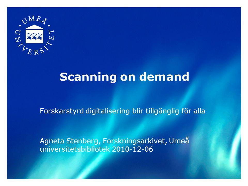 Scanning on demand Forskarstyrd digitalisering blir tillgänglig för alla Agneta Stenberg, Forskningsarkivet, Umeå universitetsbibliotek 2010-12-06