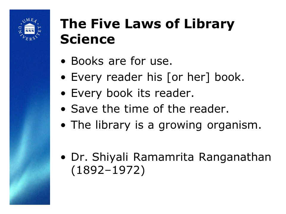 The Five Laws of Library Science •Books are for use. •Every reader his [or her] book. •Every book its reader. •Save the time of the reader. •The libra