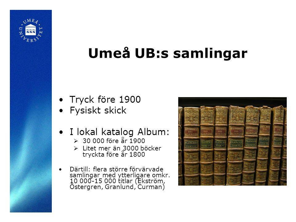 Umeå UB:s samlingar •Tryck före 1900 •Fysiskt skick •I lokal katalog Album:  30 000 före år 1900  Litet mer än 3000 böcker tryckta före år 1800 •Där