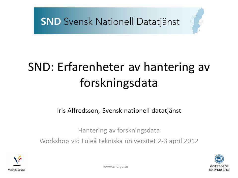 SND: Erfarenheter av hantering av forskningsdata Iris Alfredsson, Svensk nationell datatjänst Hantering av forskningsdata Workshop vid Luleå tekniska universitet 2-3 april 2012