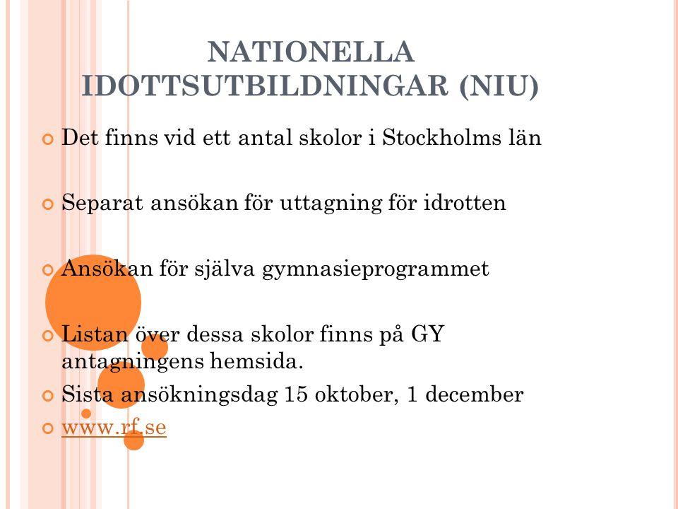 NATIONELLA IDOTTSUTBILDNINGAR (NIU) Det finns vid ett antal skolor i Stockholms län Separat ansökan för uttagning för idrotten Ansökan för själva gymnasieprogrammet Listan över dessa skolor finns på GY antagningens hemsida.