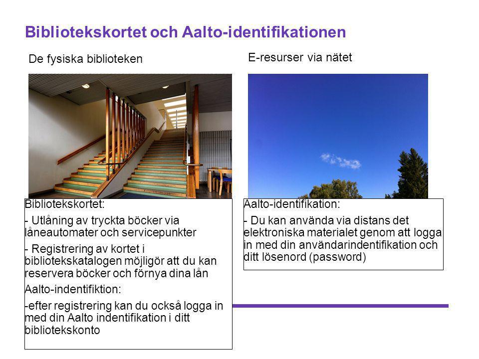 Bibliotekskortet och Aalto-identifikationen De fysiska biblioteken E-resurser via nätet Bibliotekskortet: - Utlåning av tryckta böcker via låneautomater och servicepunkter - Registrering av kortet i bibliotekskatalogen möjligör att du kan reservera böcker och förnya dina lån Aalto-indentifiktion: -efter registrering kan du också logga in med din Aalto indentifikation i ditt bibliotekskonto Aalto-identifikation: - Du kan använda via distans det elektroniska materialet genom att logga in med din användarindentifikation och ditt lösenord (password)