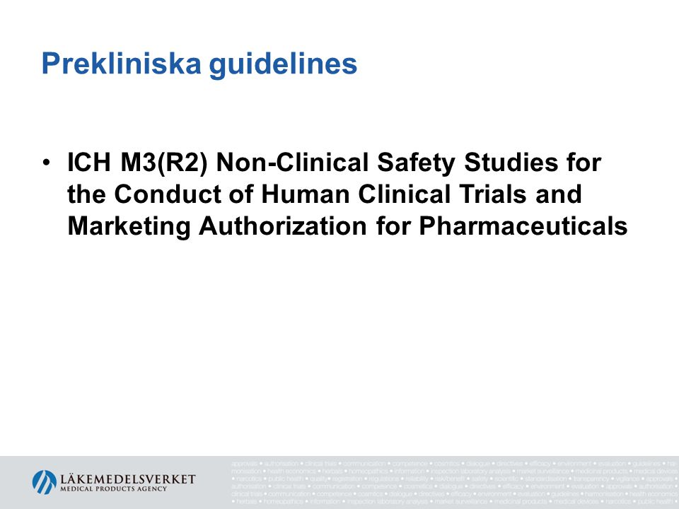 Prekliniska guidelines •ICH M3(R2) Non-Clinical Safety Studies for the Conduct of Human Clinical Trials and Marketing Authorization for Pharmaceuticals •ICH S6(R1) Preclinical safety evaluation of biotechnology-derived pharmaceuticals