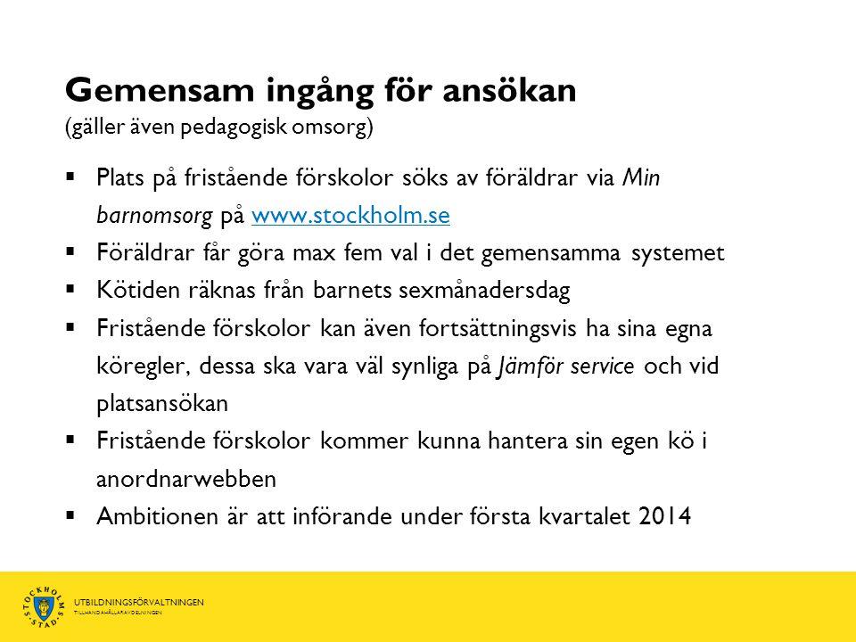 UTBILDNINGSFÖRVALTNINGEN TILLHANDAHÅLLARAVDELNINGEN Gemensam ingång för ansökan (gäller även pedagogisk omsorg)  Plats på fristående förskolor söks av föräldrar via Min barnomsorg på www.stockholm.sewww.stockholm.se  Föräldrar får göra max fem val i det gemensamma systemet  Kötiden räknas från barnets sexmånadersdag  Fristående förskolor kan även fortsättningsvis ha sina egna köregler, dessa ska vara väl synliga på Jämför service och vid platsansökan  Fristående förskolor kommer kunna hantera sin egen kö i anordnarwebben  Ambitionen är att införande under första kvartalet 2014