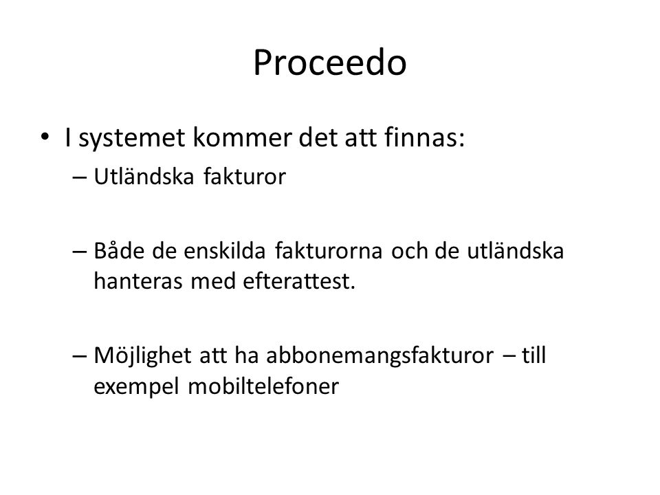 Proceedo • I systemet kommer det att finnas: – Utländska fakturor – Både de enskilda fakturorna och de utländska hanteras med efterattest.