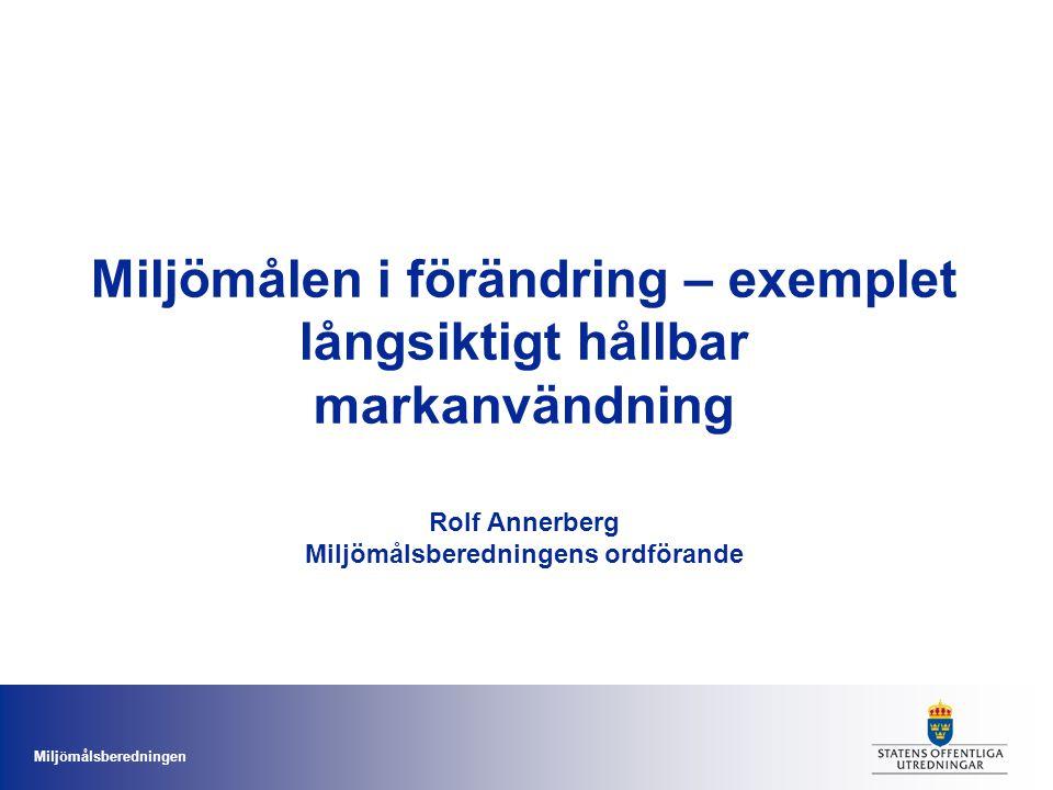 Miljömålsberedningen Miljömålen i förändring – exemplet långsiktigt hållbar markanvändning Rolf Annerberg Miljömålsberedningens ordförande