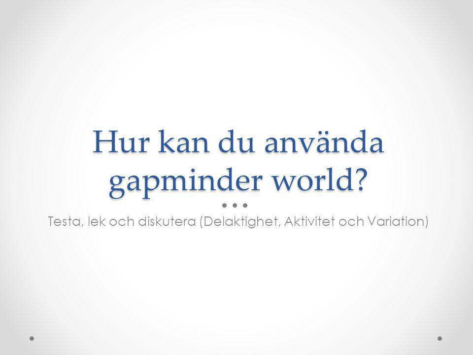Hur kan du använda gapminder world Testa, lek och diskutera (Delaktighet, Aktivitet och Variation)