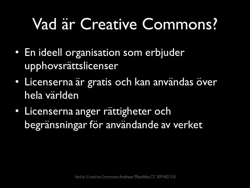Creative Commons fyra villkor… Erkännande: Upphovsman Verk Licens Inga bearbetningar: Verket får inte bearbetas Dela lika: Får endast spridas på samma villkor som ursprungsbilden Icke-kommersiell: Endast icke kommersiell användning Vad är Creative Commons Andreas Meschke CC BY-ND 3.0
