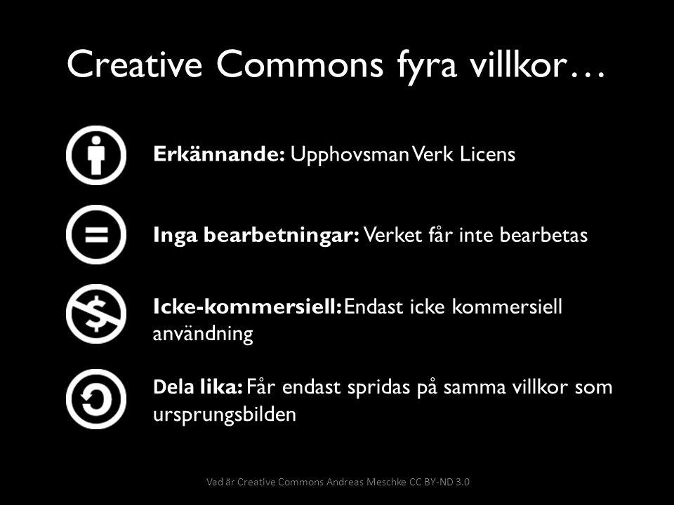 Creative Commons fyra villkor… Erkännande: Upphovsman Verk Licens Inga bearbetningar: Verket får inte bearbetas Dela lika: Får endast spridas på samma