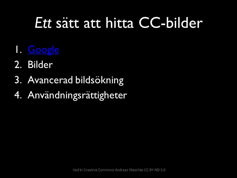 Använda CC-bilder • Verkets namn • Upphovsmannens namn/alias • Gällande licens Vad är Creative Commons Andreas Meschke CC BY-ND 3.0