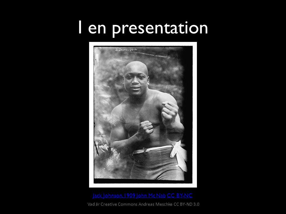 I en presentation Jack Johnson, 1909Jack Johnson, 1909 John Mc Nab CC BY-NCJohn Mc NabCC BY-NC Vad är Creative Commons Andreas Meschke CC BY-ND 3.0