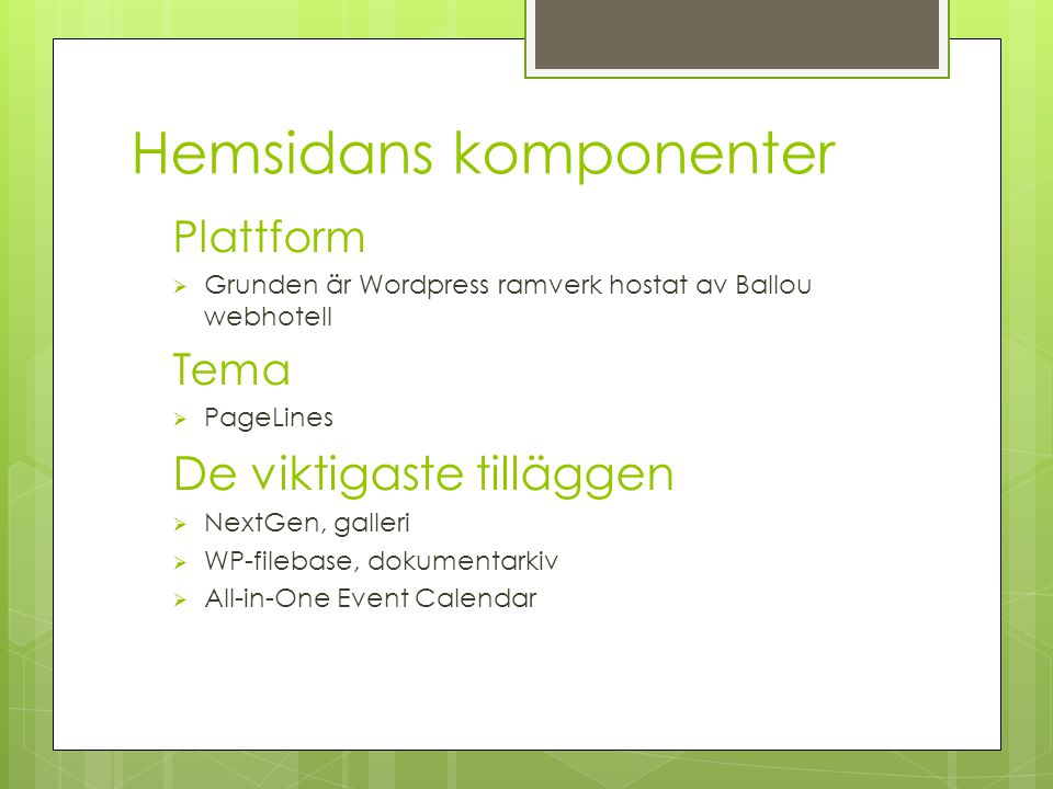 Hemsidans komponenter Plattform  Grunden är Wordpress ramverk hostat av Ballou webhotell Tema  PageLines De viktigaste tilläggen  NextGen, galleri  WP-filebase, dokumentarkiv  All-in-One Event Calendar