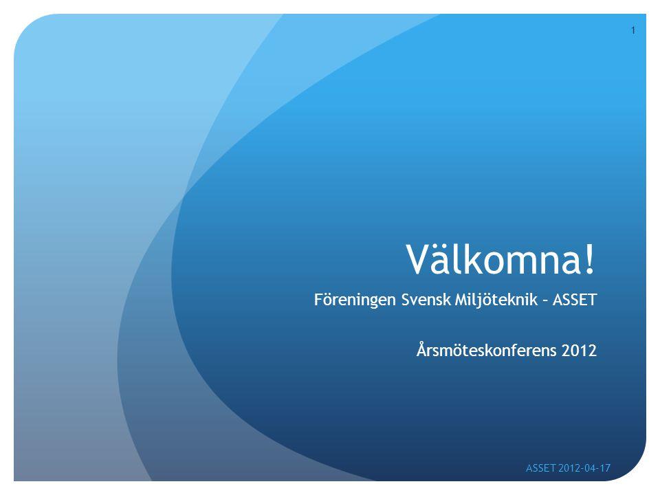 1 Välkomna! Föreningen Svensk Miljöteknik – ASSET Årsmöteskonferens 2012 ASSET 2012-04-17