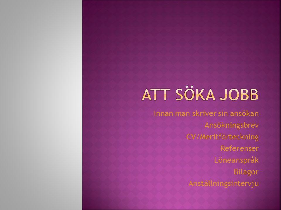• Innan man skriver sin ansökan • Ansökningsbrev • CV/Meritförteckning • Referenser • Löneanspråk • Bilagor • Anställningsintervju