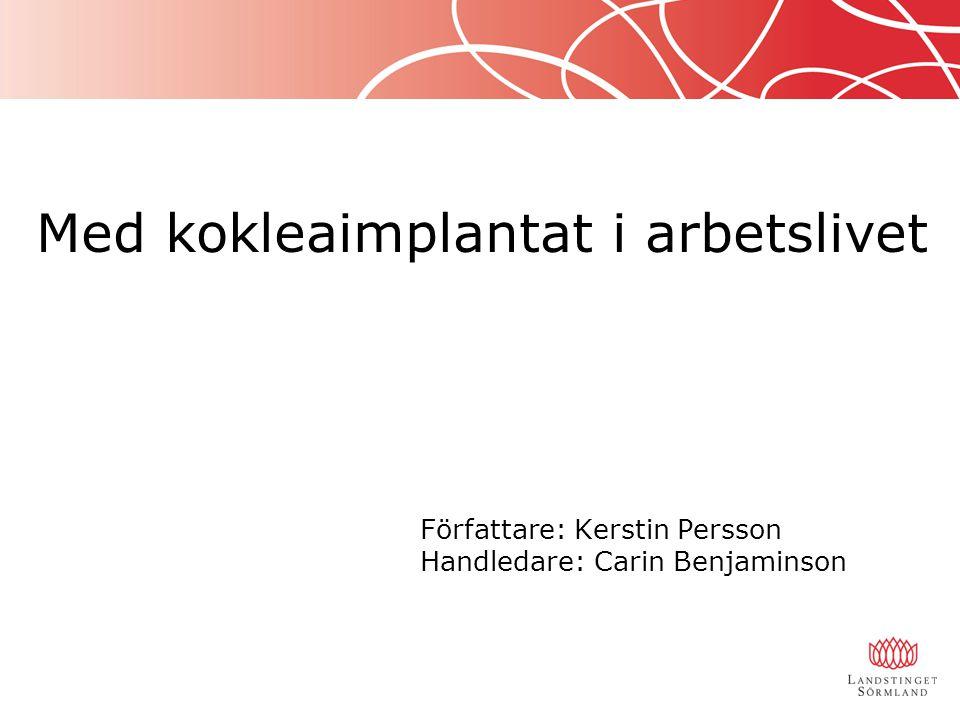 Med kokleaimplantat i arbetslivet Författare: Kerstin Persson Handledare: Carin Benjaminson