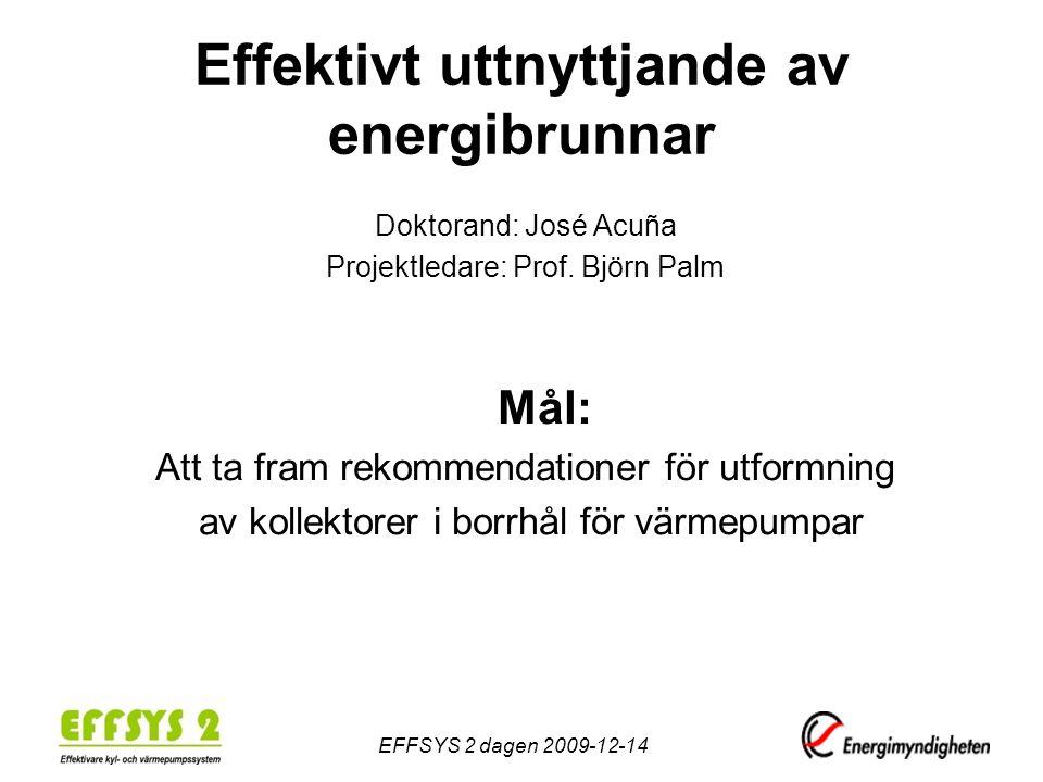 Effektivt uttnyttjande av energibrunnar Doktorand: José Acuña Projektledare: Prof. Björn Palm Mål: Att ta fram rekommendationer för utformning av koll