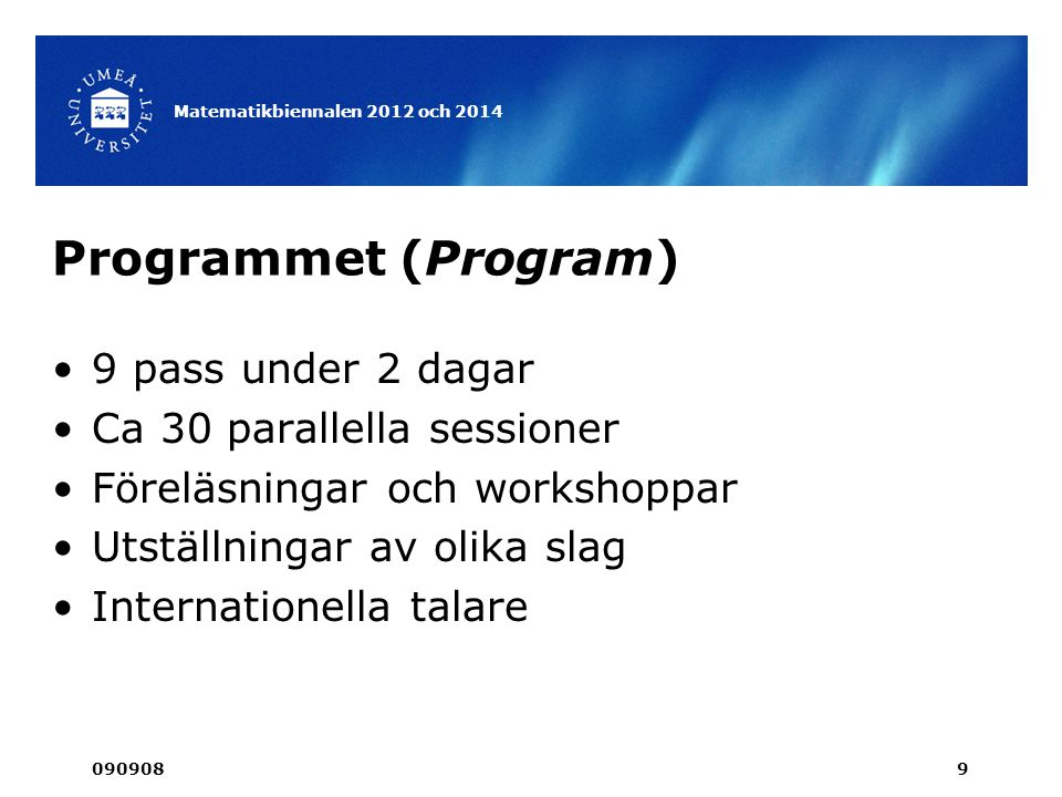 Programmet (Program) •9 pass under 2 dagar •Ca 30 parallella sessioner •Föreläsningar och workshoppar •Utställningar av olika slag •Internationella talare 090908 Matematikbiennalen 2012 och 2014 9