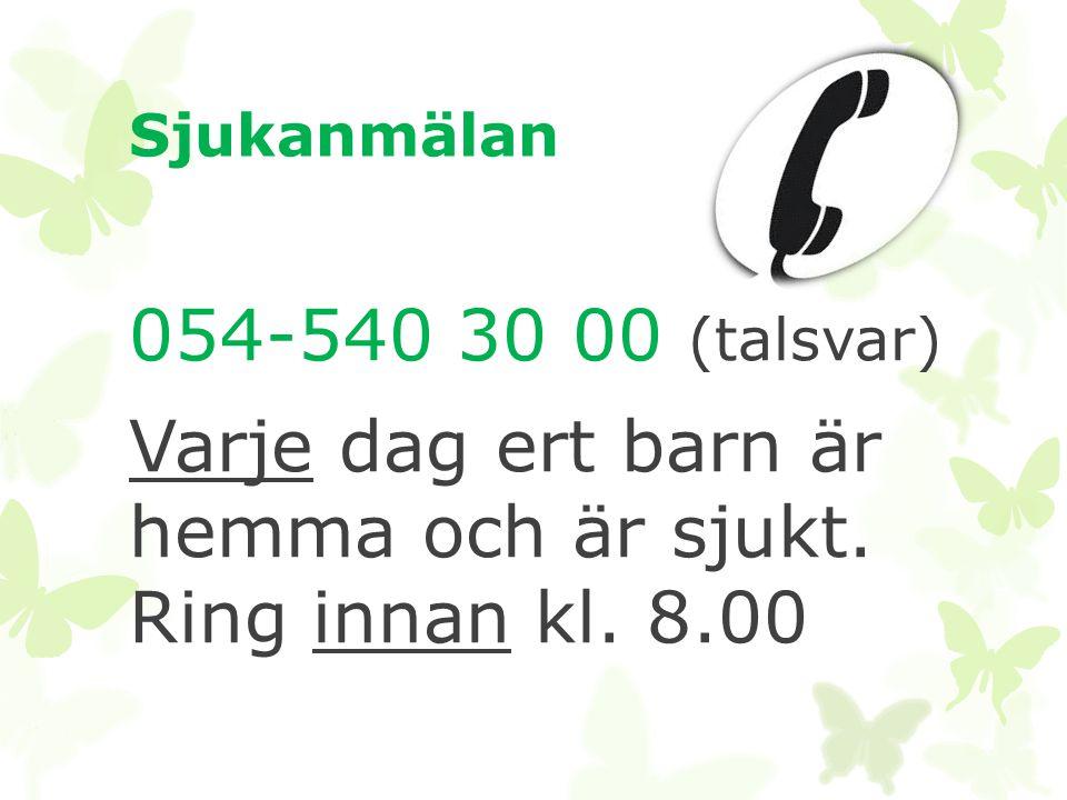 Sjukanmälan 054-540 30 00 (talsvar) Varje dag ert barn är hemma och är sjukt. Ring innan kl. 8.00