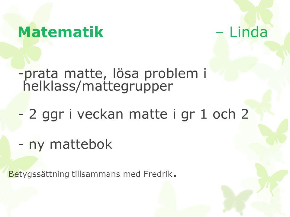 Matematik – Linda -prata matte, lösa problem i helklass/mattegrupper - 2 ggr i veckan matte i gr 1 och 2 - ny mattebok Betygssättning tillsammans med Fredrik.