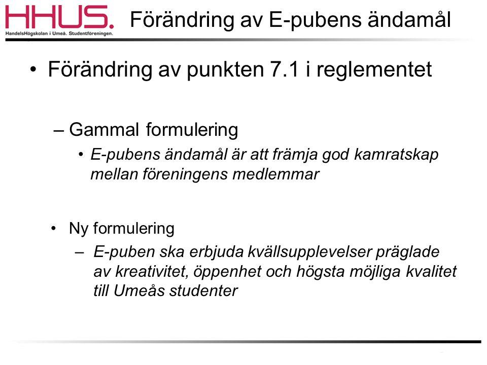 Förändring av E-pubens ändamål •Förändring av punkten 7.1 i reglementet –Gammal formulering •E-pubens ändamål är att främja god kamratskap mellan föreningens medlemmar •Ny formulering –E-puben ska erbjuda kvällsupplevelser präglade av kreativitet, öppenhet och högsta möjliga kvalitet till Umeås studenter