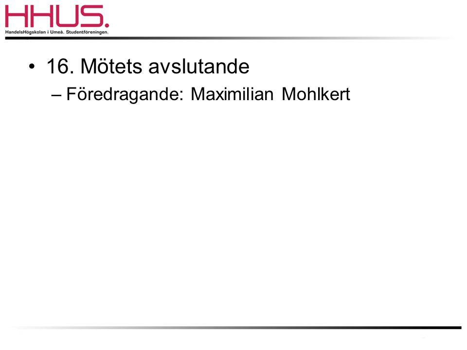 •16. Mötets avslutande –Föredragande: Maximilian Mohlkert