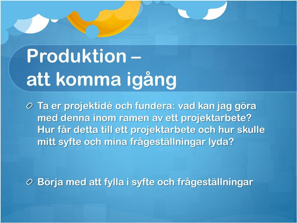 Produktion – att komma igång Ta er projektidé och fundera: vad kan jag göra med denna inom ramen av ett projektarbete? Hur får detta till ett projekta