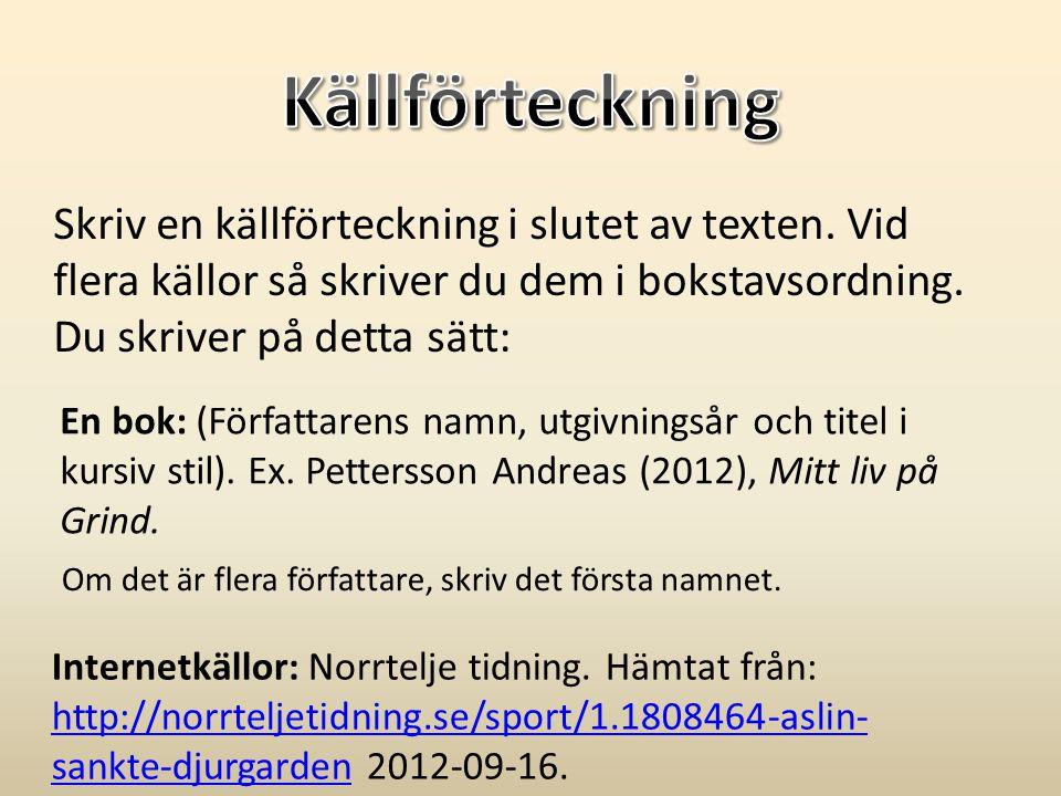 En bok: (Författarens namn, utgivningsår och titel i kursiv stil). Ex. Pettersson Andreas (2012), Mitt liv på Grind. Skriv en källförteckning i slutet