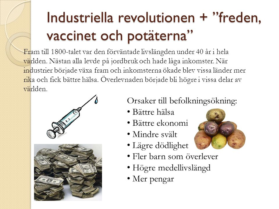 Industriella revolutionen + freden, vaccinet och potäterna Orsaker till befolkningsökning: • Bättre hälsa • Bättre ekonomi • Mindre svält • Lägre dödlighet • Fler barn som överlever • Högre medellivslängd • Mer pengar Fram till 1800-talet var den förväntade livslängden under 40 år i hela världen.