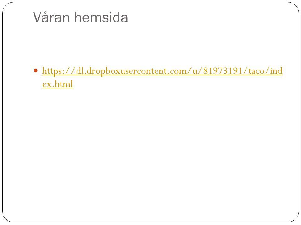 Våran hemsida  https://dl.dropboxusercontent.com/u/81973191/taco/ind ex.html https://dl.dropboxusercontent.com/u/81973191/taco/ind ex.html
