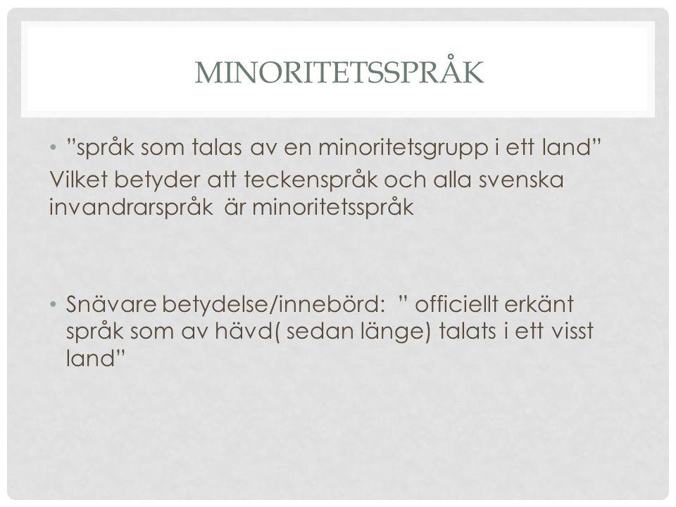 • språk som talas av en minoritetsgrupp i ett land Vilket betyder att teckenspråk och alla svenska invandrarspråk är minoritetsspråk • Snävare betydelse/innebörd: officiellt erkänt språk som av hävd( sedan länge) talats i ett visst land