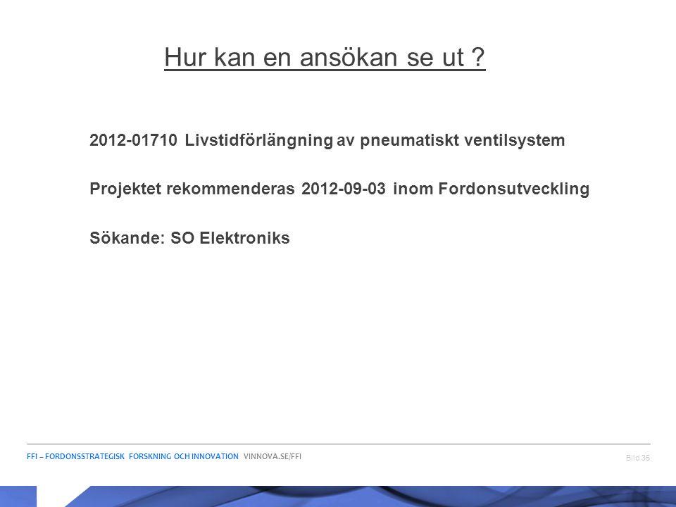 FFI – FORDONSSTRATEGISK FORSKNING OCH INNOVATION VINNOVA.SE/FFI Bild 35 Hur kan en ansökan se ut ? 2012-01710 Livstidförlängning av pneumatiskt ventil