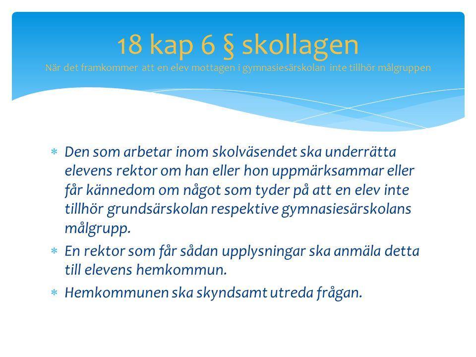 18 kap 6 § skollagen När det framkommer att en elev mottagen i gymnasiesärskolan inte tillhör målgruppen  Den som arbetar inom skolväsendet ska under
