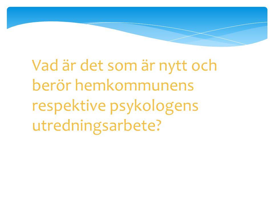 Vad är det som är nytt och berör hemkommunens respektive psykologens utredningsarbete?